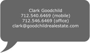 Clark Goodchild 712.540.6469 (mobile) 712.546.6469 (office) clark@goodchildrealestate.com
